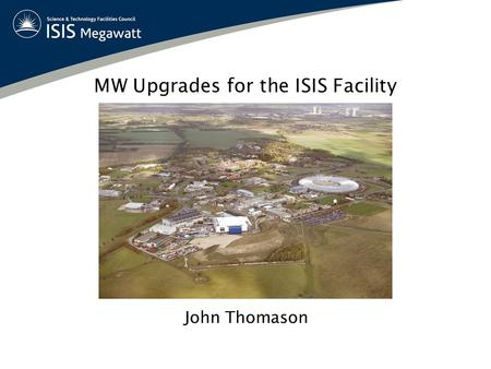 MW Upgrades for the ISIS Facility John Thomason. OptionCommentsBeam Power (MW) Neutron Yield 1(a)Add 180 MeV LinacTechnical Issues~ 0.41.7 1(b)Add 800.