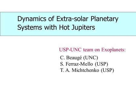 Dynamics of Extra-solar Planetary Systems with Hot Jupiters C. Beaugé (UNC) S. Ferraz-Mello (USP) T. A. Michtchenko (USP) USP-UNC team on Exoplanets: