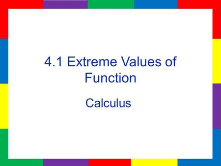 4.1 Extreme Values of Function Calculus. Extreme Values of a function are created when the function changes from increasing to decreasing or from decreasing.
