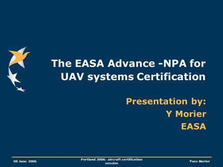 08 June 2006 Portland 2006: aircraft certification session Yves Morier The EASA Advance -NPA for UAV systems Certification Presentation by: Y Morier EASA.