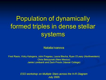 Population of dynamically formed triples in dense stellar systems Natalia Ivanova Fred Rasio, Vicky Kalogera, John Fregeau, Laura Blecha, Ryan O'Leary.
