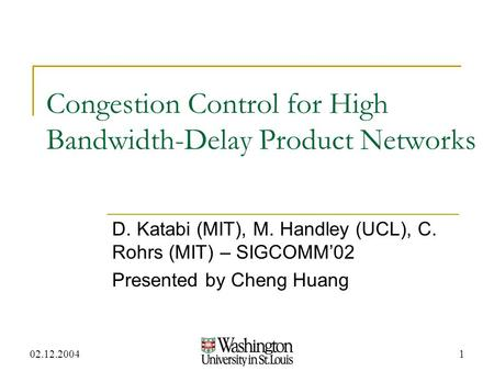 02.12.20041 Congestion Control for High Bandwidth-Delay Product Networks D. Katabi (MIT), M. Handley (UCL), C. Rohrs (MIT) – SIGCOMM'02 Presented by Cheng.