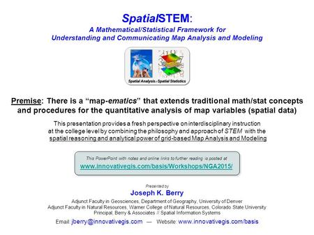 SpatialSTEM: A Mathematical/Statistical Framework for Understanding and Communicating Map Analysis and Modeling Presented by Joseph K. Berry Adjunct Faculty.