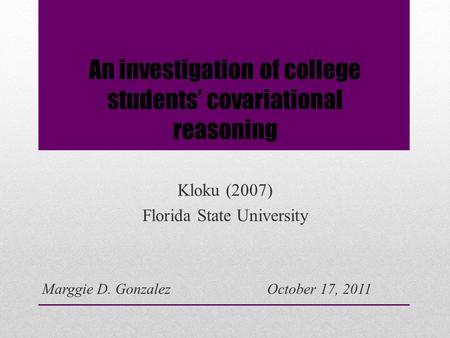 An investigation of college students' covariational reasoning Kloku (2007) Florida State University Marggie D. GonzalezOctober 17, 2011.