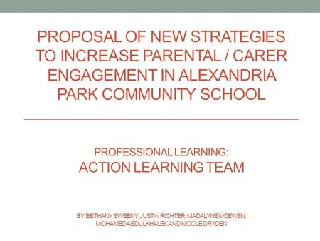 PROPOSAL OF NEW STRATEGIES TO INCREASE PARENTAL / CARER ENGAGEMENT IN ALEXANDRIA PARK COMMUNITY SCHOOL PROFESSIONAL LEARNING: ACTION LEARNING TEAM BY BETHANY.