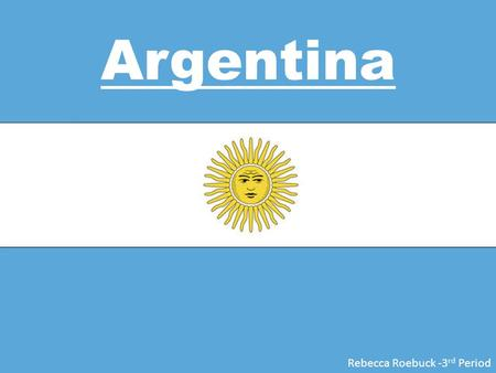 Argentina Rebecca Roebuck -3 rd Period. Location Argentina is located in Southern South America bordering the South Atlantic Ocean, as well as between.