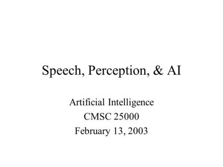 Speech, Perception, & AI Artificial Intelligence CMSC 25000 February 13, 2003.