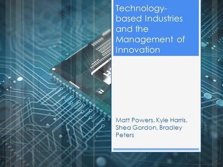 Technology- based Industries and the Management of Innovation Matt Powers, Kyle Harris, Shea Gordon, Bradley Peters.
