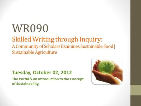 WR090 Skilled Writing through Inquiry: A Community of Scholars Examines Sustainable Food | Sustainable Agriculture Tuesday, October 02, 2012 The Portal.