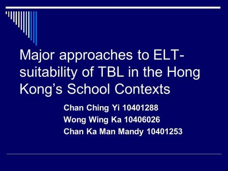 Major approaches to ELT- suitability of TBL in the Hong Kong's School Contexts Chan Ching Yi 10401288 Wong Wing Ka 10406026 Chan Ka Man Mandy 10401253.