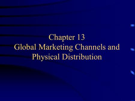 Chapter 13 Global Marketing Channels and Physical Distribution.