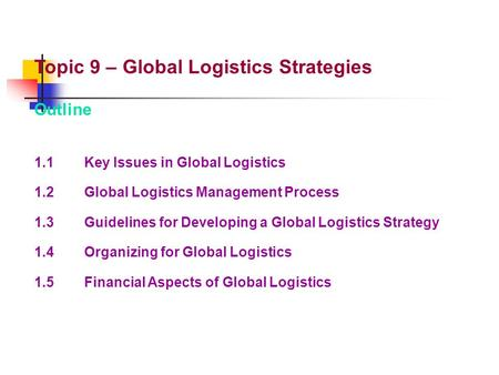 Topic 9 – Global Logistics Strategies Outline 1.1Key Issues in Global Logistics 1.2Global Logistics Management Process 1.3Guidelines for Developing a Global.