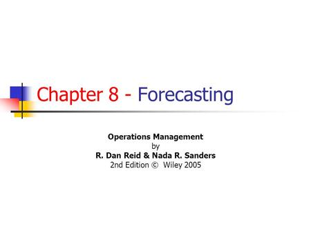 Chapter 8 - Forecasting Operations Management by R. Dan Reid & Nada R. Sanders 2nd Edition © Wiley 2005 PowerPoint Presentation by R.B. Clough - UNH.