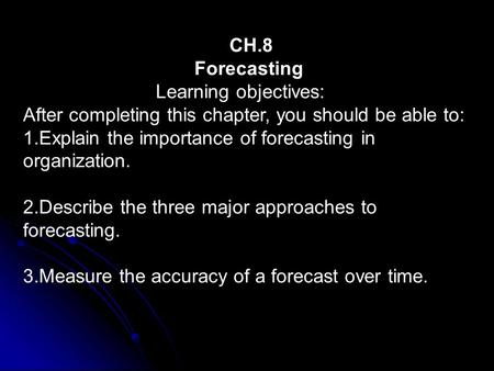 CH.8 Forecasting Learning objectives: After completing this chapter, you should be able to: 1.Explain the importance of forecasting in organization. 2.Describe.