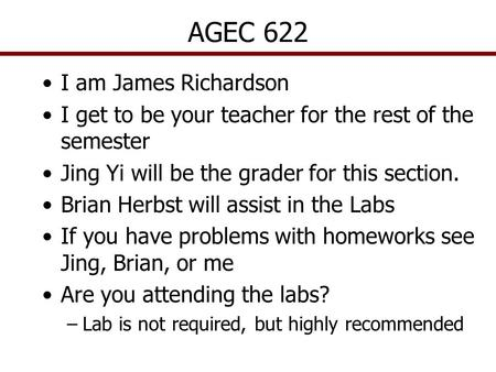 AGEC 622 I am James Richardson I get to be your teacher for the rest of the semester Jing Yi will be the grader for this section. Brian Herbst will assist.