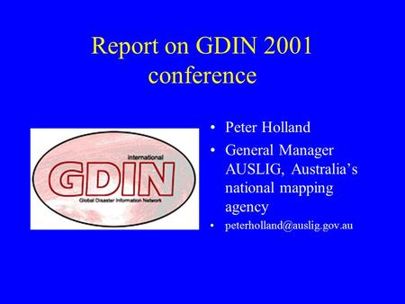 Report on GDIN 2001 conference Peter Holland General Manager AUSLIG, Australia's national mapping agency