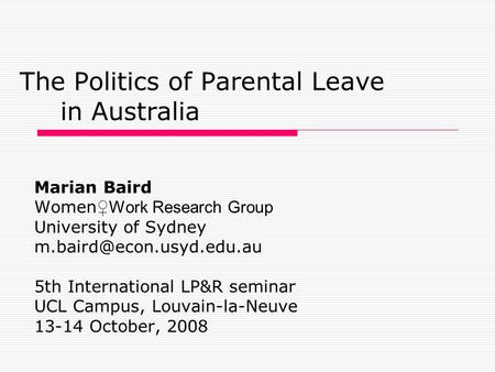The Politics of Parental Leave in Australia Marian Baird Women ♀Work Research Group University of Sydney 5th International LP&R.