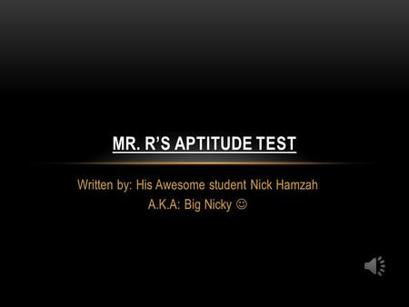 Written by: His Awesome student Nick Hamzah A.K.A: Big Nicky MR. R'S APTITUDE TEST.