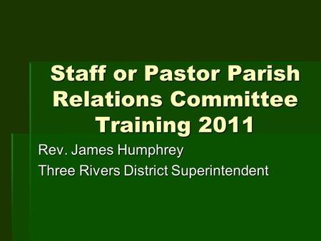 Staff or Pastor Parish Relations Committee Training 2011 Rev. James Humphrey Three Rivers District Superintendent.