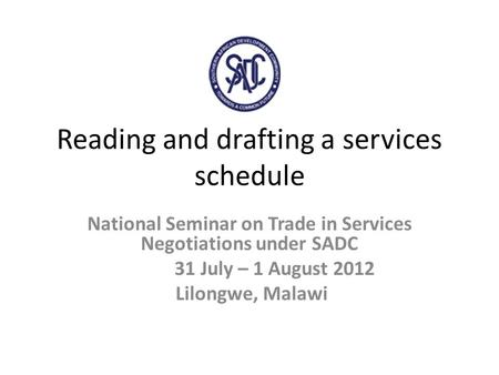 Reading and drafting a services schedule National Seminar on Trade in Services Negotiations under SADC 31 July – 1 August 2012 Lilongwe, Malawi.