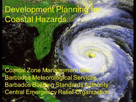Development Planning for Coastal Hazards Coastal Zone Management Unit Barbados Meteorological Services Barbados Building Standards Authority Central Emergency.