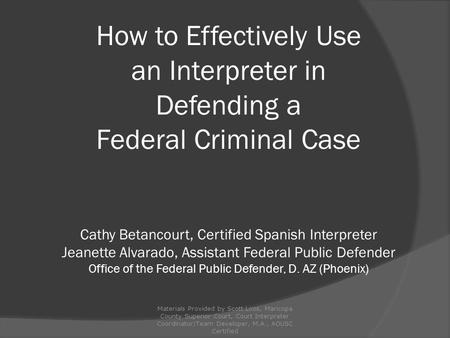 How to Effectively Use an Interpreter in Defending a Federal Criminal Case Cathy Betancourt, Certified Spanish Interpreter Jeanette Alvarado, Assistant.