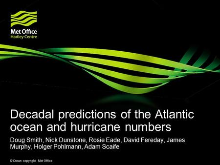 © Crown copyright Met Office Decadal predictions of the Atlantic ocean and hurricane numbers Doug Smith, Nick Dunstone, Rosie Eade, David Fereday, James.