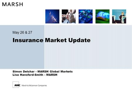 Simon Delchar - MARSH Global Markets Lisa Hansford-Smith - MARSH Insurance Market Update May 26 & 27.