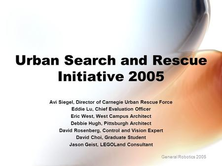 Urban Search and Rescue Initiative 2005 Avi Siegel, Director of Carnegie Urban Rescue Force Eddie Lu, Chief Evaluation Officer Eric West, West Campus Architect.