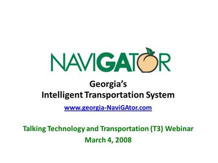 Georgia's Intelligent Transportation System www.georgia-NaviGAtor.com Talking Technology and Transportation (T3) Webinar March 4, 2008.