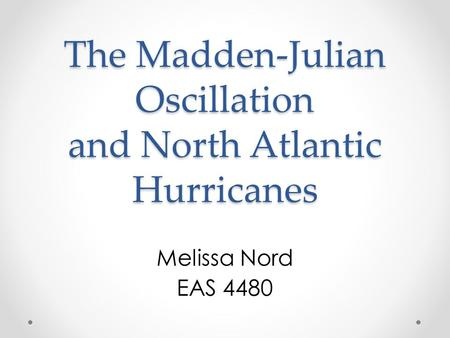 The Madden-Julian Oscillation and North Atlantic Hurricanes Melissa Nord EAS 4480.