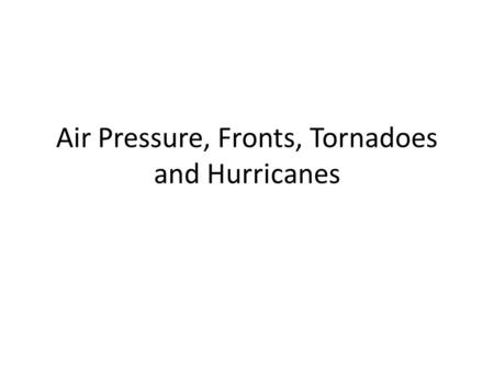 Air Pressure, Fronts, Tornadoes and Hurricanes. Air Pressure Air pressure is the amount of pressure air puts on us and the things around us. Hot air contains.