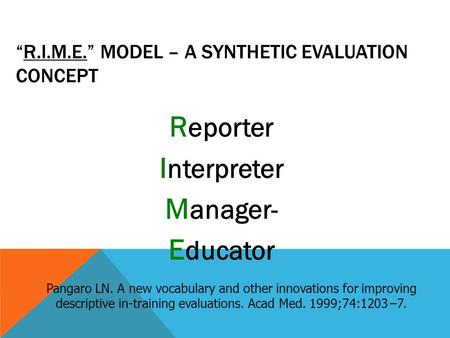 """R.I.M.E."" MODEL – A SYNTHETIC EVALUATION CONCEPT R eporter I nterpreter M anager- E ducator Pangaro LN. A new vocabulary and other innovations for improving."