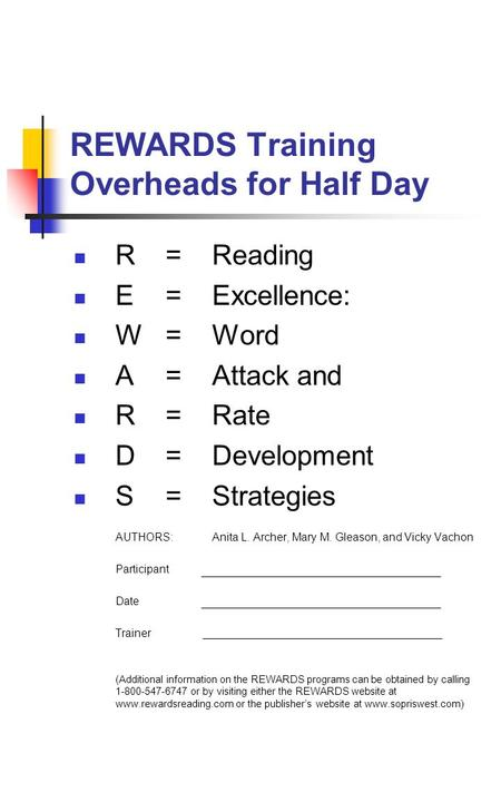 REWARDS Training Overheads for Half Day R =Reading E =Excellence: W =Word A =Attack and R = Rate D =Development S =Strategies AUTHORS: Anita L. Archer,
