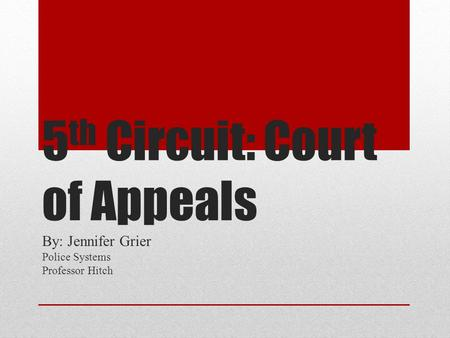 5 th Circuit: Court of Appeals By: Jennifer Grier Police Systems Professor Hitch.