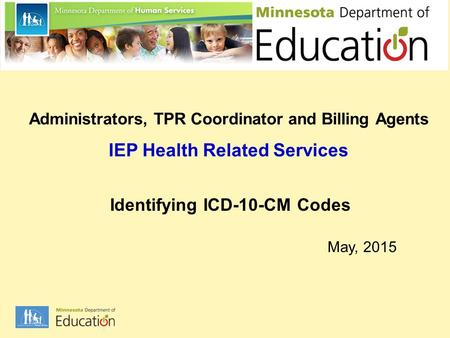 Administrators, TPR Coordinator and Billing Agents IEP Health Related Services Identifying ICD-10-CM Codes May, 2015.