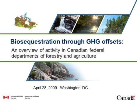 Biosequestration through GHG offsets: An overview of activity in Canadian federal departments of forestry and agriculture April 28, 2009. Washington, DC.