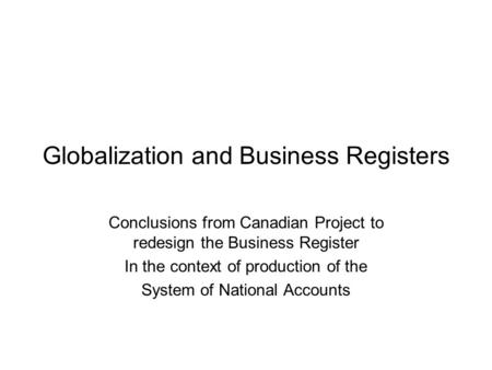 Globalization and Business Registers Conclusions from Canadian Project to redesign the Business Register In the context of production of the System of.