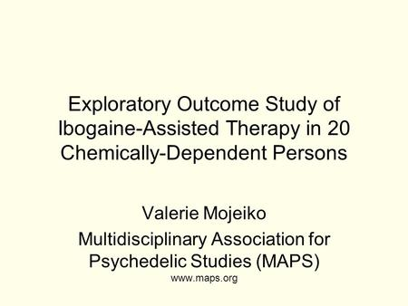 Exploratory Outcome Study of Ibogaine-Assisted Therapy in 20 Chemically-Dependent Persons Valerie Mojeiko Multidisciplinary Association for Psychedelic.