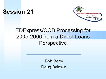 EDExpress/COD Processing for 2005-2006 from a Direct Loans Perspective Bob Berry Doug Baldwin Session 21.
