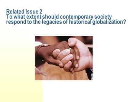 Related Issue 2 To what extent should contemporary society respond to the legacies of historical globalization?