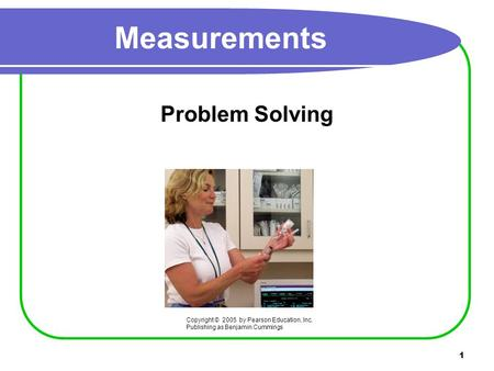 1 Measurements Problem Solving Copyright © 2005 by Pearson Education, Inc. Publishing as Benjamin Cummings.