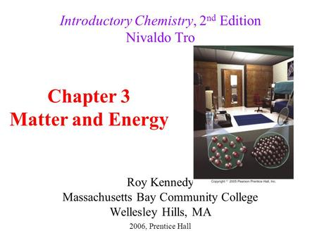 Roy Kennedy Massachusetts Bay Community College Wellesley Hills, MA Introductory Chemistry, 2 nd Edition Nivaldo Tro Chapter 3 Matter and Energy 2006,