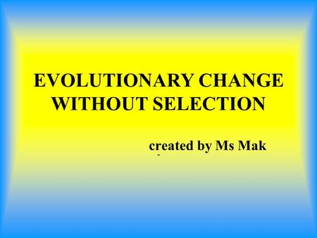 EVOLUTIONARY CHANGE WITHOUT SELECTION - created by Ms Mak.