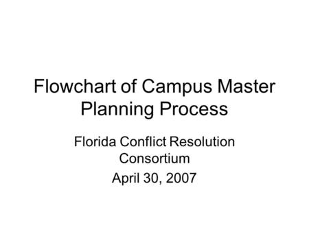 Flowchart of Campus Master Planning Process Florida Conflict Resolution Consortium April 30, 2007.