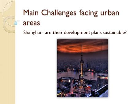 Main Challenges facing urban areas Shanghai - are their development plans sustainable?