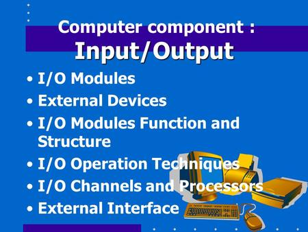 Input/Output Computer component : Input/Output I/O Modules External Devices I/O Modules Function and Structure I/O Operation Techniques I/O Channels and.