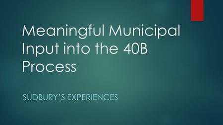 Meaningful Municipal Input into the 40B Process SUDBURY'S EXPERIENCES.