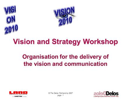 © The Delos Partnership 2007 page 1 Vision and Strategy Workshop Organisation for the delivery of the vision and communication.