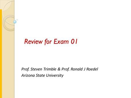 Review for Exam 01 Prof. Steven Trimble & Prof. Ronald J Roedel Arizona State University.